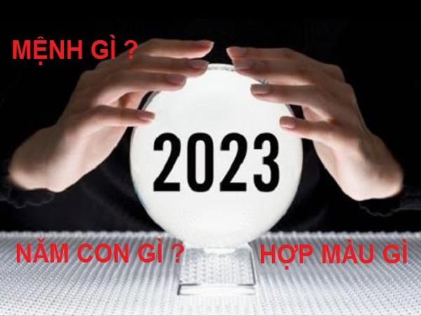 Năm 2023 mệnh gì, năm con gì, màu gì hợp mệnh